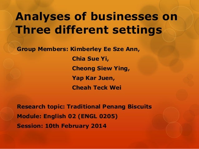 Analyses of businesses on Three different settings Group Members: Kimberley Ee Sze Ann, Chia Sue Yi, Cheong Siew Ying,  Ya...
