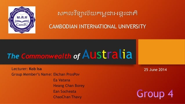 The Commonwealth of Australia Lecturer: Kob Isa Group Member's Name: Ekchan ProsPov Ea Vatana Heang Chan Borey Ean Socheat...