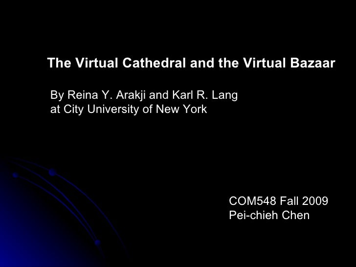 The Virtual Cathedral and the Virtual Bazaar By Reina Y. Arakji and Karl R. Lang  at City University of New York COM548 Fa...