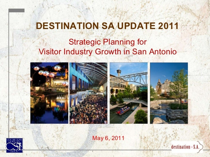 DESTINATION SA UPDATE 2011 Strategic Planning for Visitor Industry Growth in San Antonio May 6, 2011