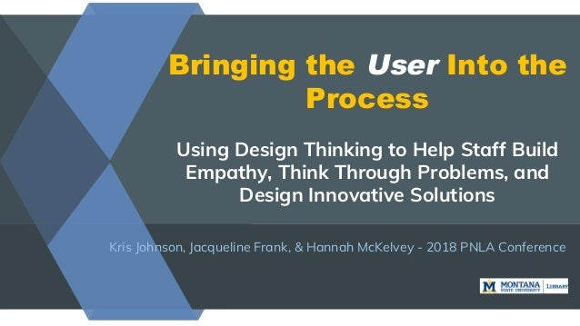 Bringing the User Into the Process Using Design Thinking to Help Staff Build Empathy, Think Through Problems, and Design I...