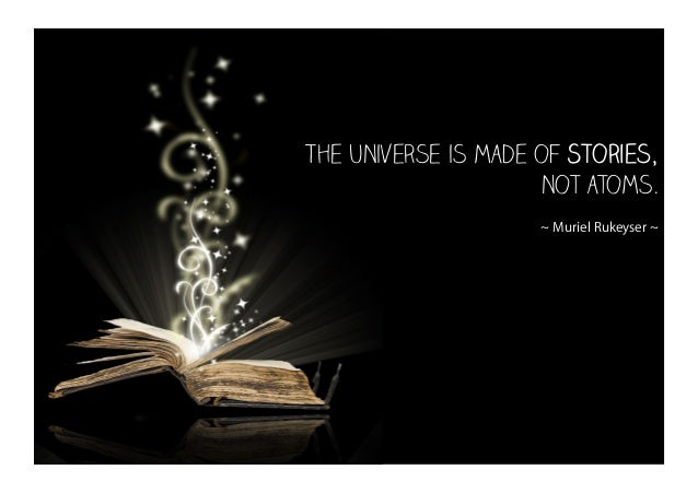 The universe is made of Stories, not atoms. ~ Muriel Rukeyser ~