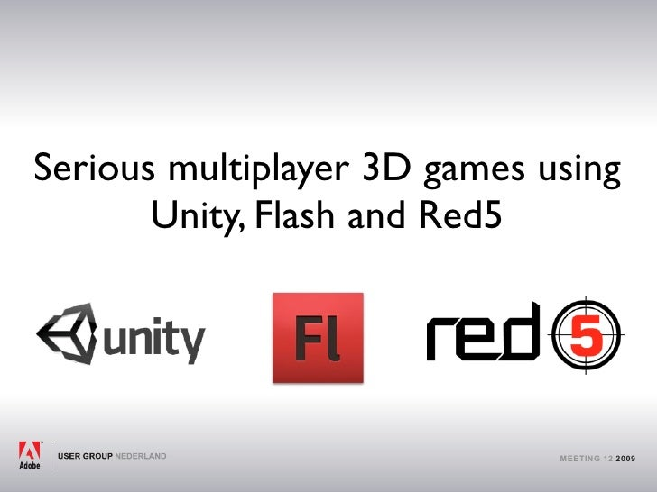 Serious multiplayer 3D games using        Unity, Flash and Red5                                   MEETING 12 2009