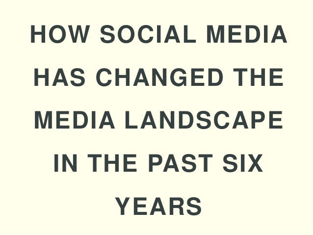 HOW SOCIAL MEDIAHAS CHANGED THEMEDIA LANDSCAPE IN THE PAST SIX     YEARS