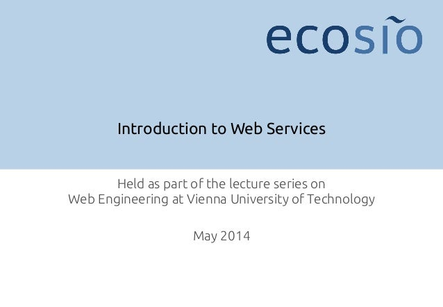 Introduction to Web Services Held as part of the lecture series on  Web Engineering at Vienna University of Technology ! ...