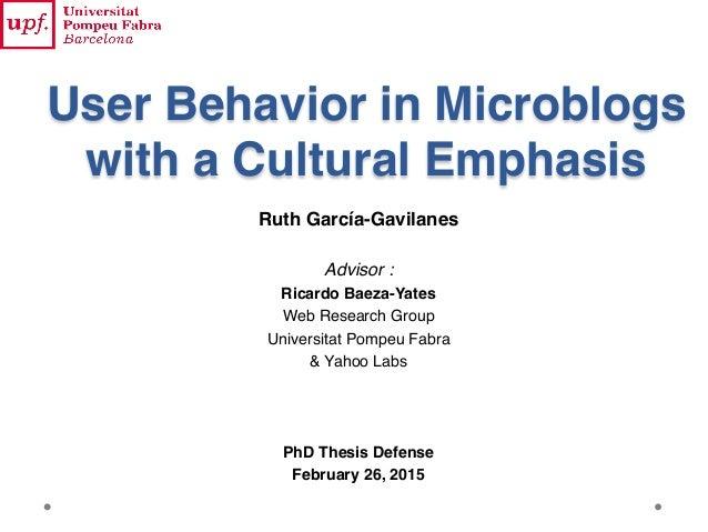 User Behavior in Microblogs with a Cultural Emphasis Ruth García-Gavilanes Advisor : Ricardo Baeza-Yates Web Research Grou...