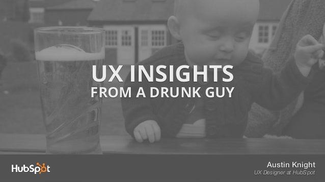 UX INSIGHTS FROM A DRUNK GUY Austin Knight UX Designer at HubSpot
