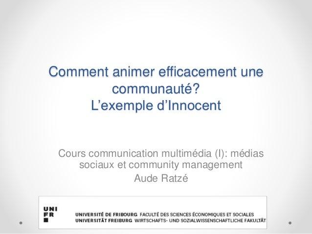 Comment animer efficacement une communauté? L'exemple d'Innocent Cours communication multimédia (I): médias sociaux et com...