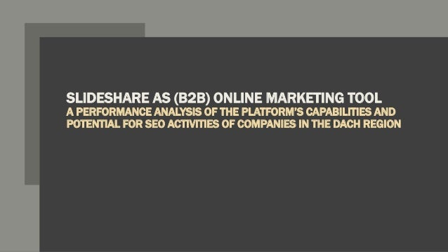SLIDESHARE AS (B2B) ONLINE MARKETING TOOL A PERFORMANCE ANALYSIS OF THE PLATFORM'S CAPABILITIES AND POTENTIAL FOR SEO ACTI...