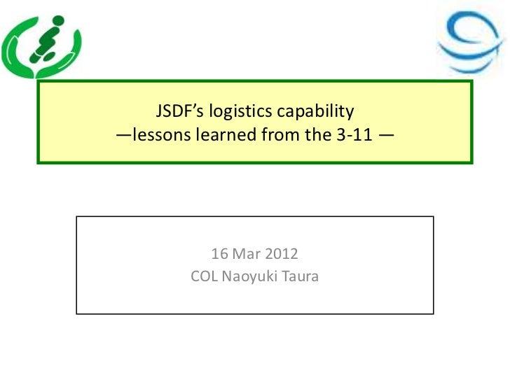 JSDF's logistics capability—lessons learned from the 3-11 —          16 Mar 2012        COL Naoyuki Taura