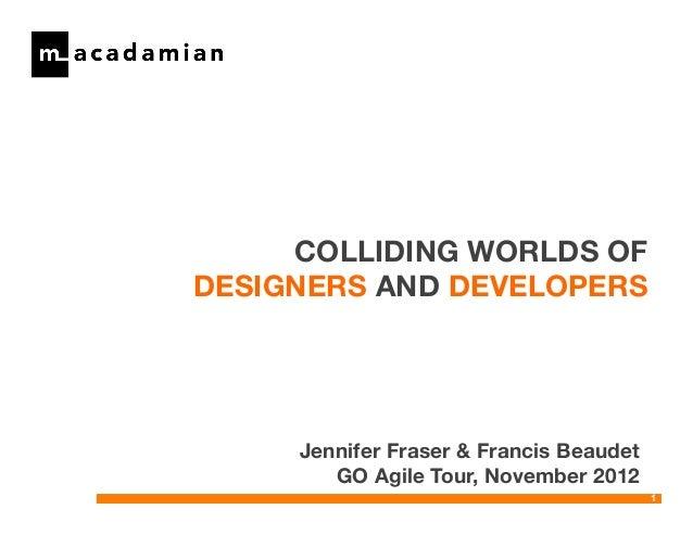 COLLIDING WORLDS OFDESIGNERS AND DEVELOPERS     Jennifer Fraser & Francis Beaudet        GO Agile Tour, November 2012     ...