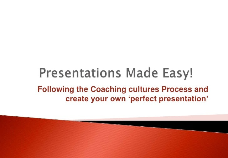 Presentations Made Easy!<br />Following the Coaching cultures Process and create your own 'perfect presentation'<br />
