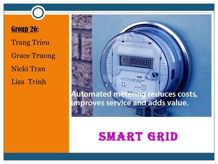 SMART GRID  <ul><li>Group 26 : </li></ul><ul><li>Trang Trieu </li></ul><ul><li>Grace Truong </li></ul><ul><li>Nicki Tran <...