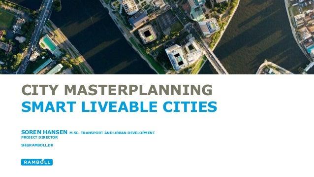 CITY MASTERPLANNING SMART LIVEABLE CITIES SOREN HANSEN M.SC. TRANSPORT AND URBAN DEVELOPMENT PROJECT DIRECTOR SH@RAMBOLL.DK