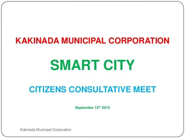 KAKINADA MUNICIPAL CORPORATION SMART CITY CITIZENS CONSULTATIVE MEET September 15th 2015 Kakinada Municipal Corporation