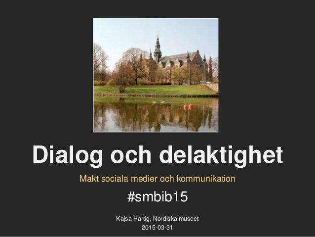 Dialog och delaktighet #smbib15 Kajsa Hartig, Nordiska museet 2015-03-31 Makt sociala medier och kommunikation