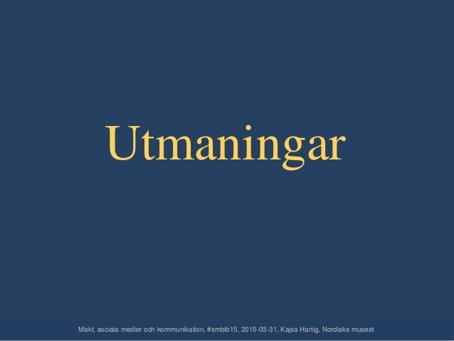Utmaningar Makt, sociala medier och kommunikation, #smbib15, 2015-03-31, Kajsa Hartig, Nordiska museet