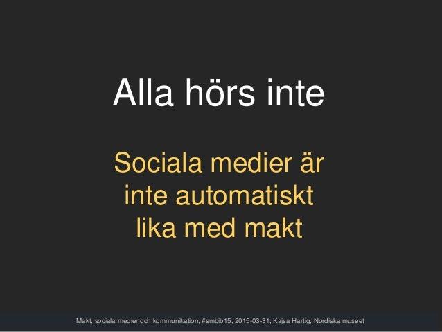 Alla hörs inte Sociala medier är inte automatiskt lika med makt Makt, sociala medier och kommunikation, #smbib15, 2015-03-...