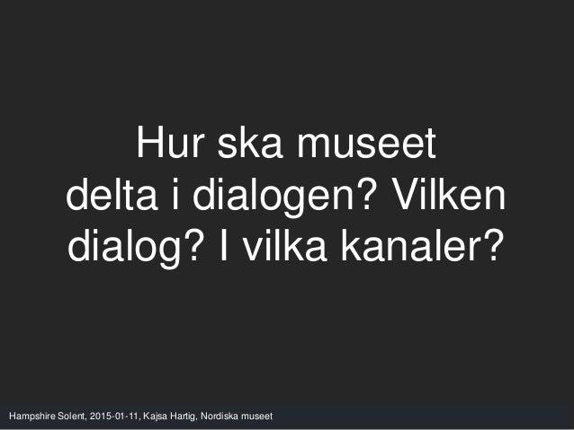 Hampshire Solent, 2015-01-11, Kajsa Hartig, Nordiska museet Hur ska museet delta i dialogen? Vilken dialog? I vilka kanale...