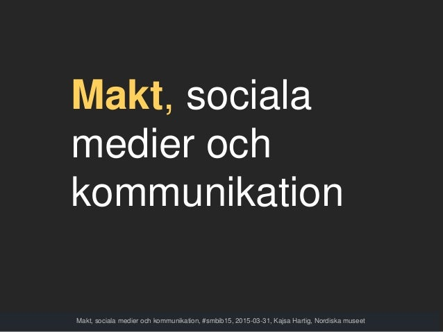 Makt, sociala medier och kommunikation Makt, sociala medier och kommunikation, #smbib15, 2015-03-31, Kajsa Hartig, Nordisk...