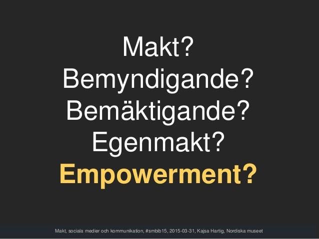 Makt? Bemyndigande? Bemäktigande? Egenmakt? Empowerment? Makt, sociala medier och kommunikation, #smbib15, 2015-03-31, Kaj...