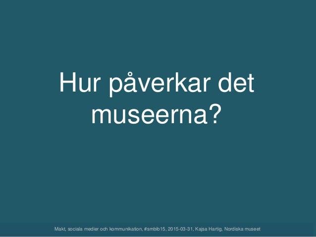 Hur påverkar det museerna? Makt, sociala medier och kommunikation, #smbib15, 2015-03-31, Kajsa Hartig, Nordiska museet