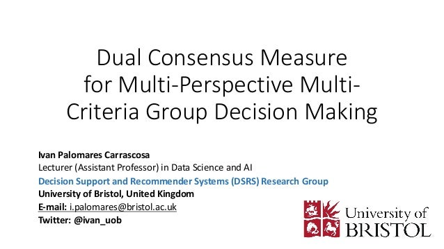Dual Consensus Measure for Multi-Perspective Multi- Criteria Group Decision Making Ivan Palomares Carrascosa Lecturer (Ass...