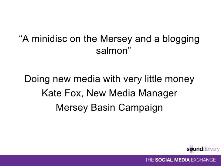 "<ul><li>"" A minidisc on the Mersey and a blogging salmon"" </li></ul><ul><li>Doing new media with very little money </li></..."