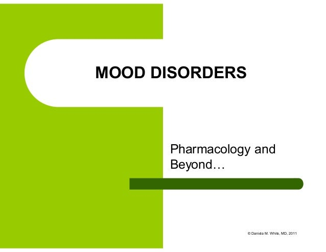 Pharmacology and Beyond… MOOD DISORDERS © Daniela M. White, MD, 2011