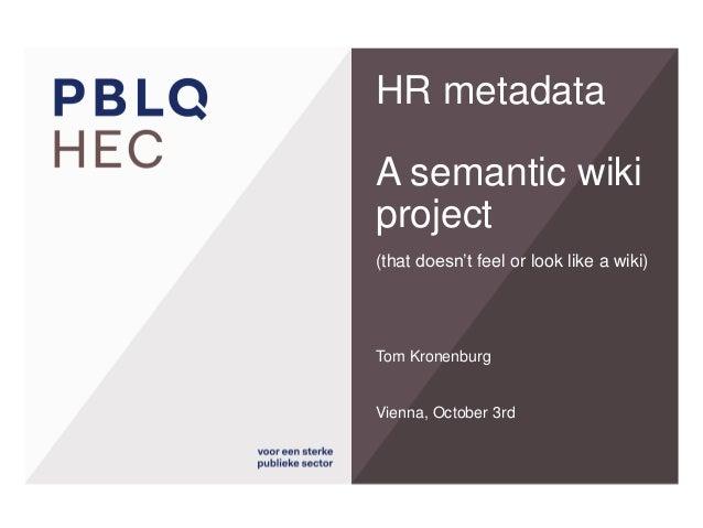 HR metadataA semanticwikiproject(thatdoesn'tfeel or look likea wiki)  Tom Kronenburg  Vienna, October3rd