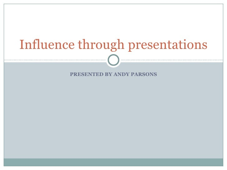 PRESENTED BY ANDY PARSONS Influence through presentations