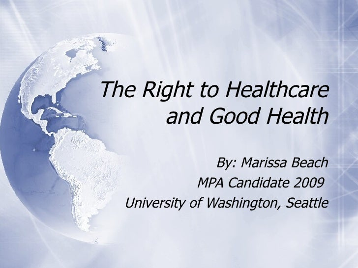The Right to Healthcare and Good Health By: Marissa Beach MPA Candidate 2009  University of Washington, Seattle