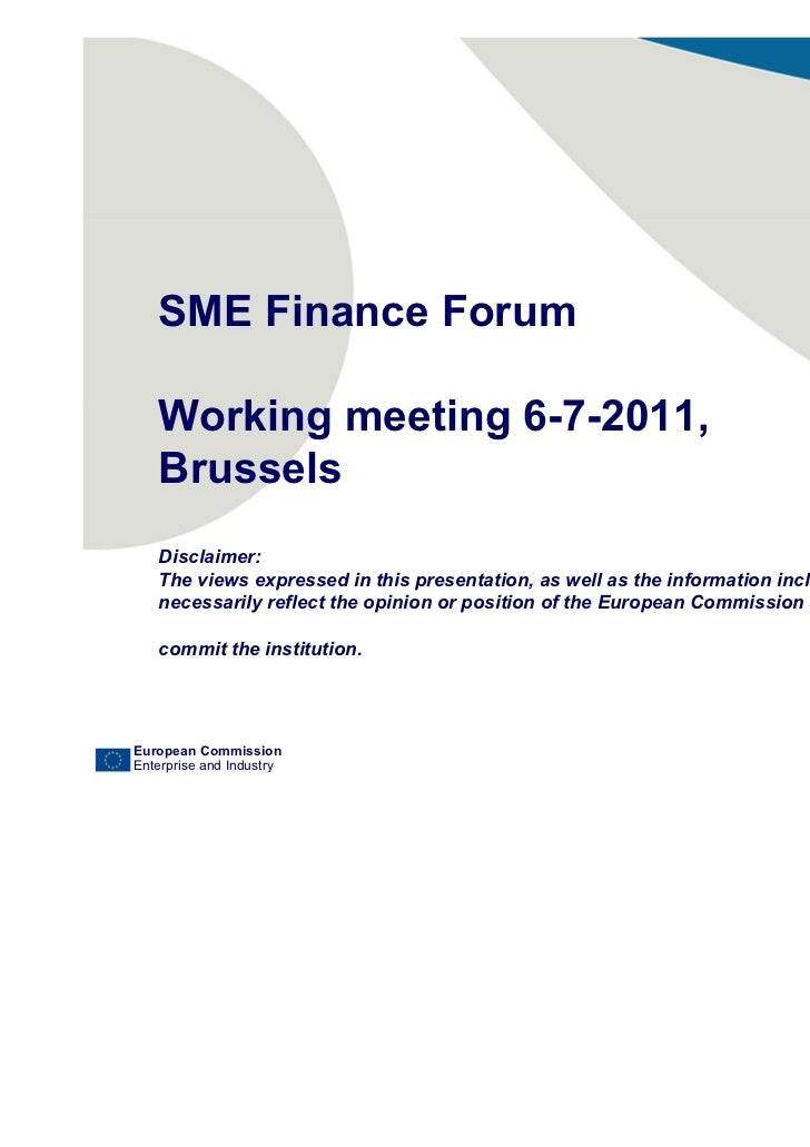 SME Finance Forum   Working meeting 6-7-2011,   Brussels   Disclaimer:   The views expressed in this presentation, as well...