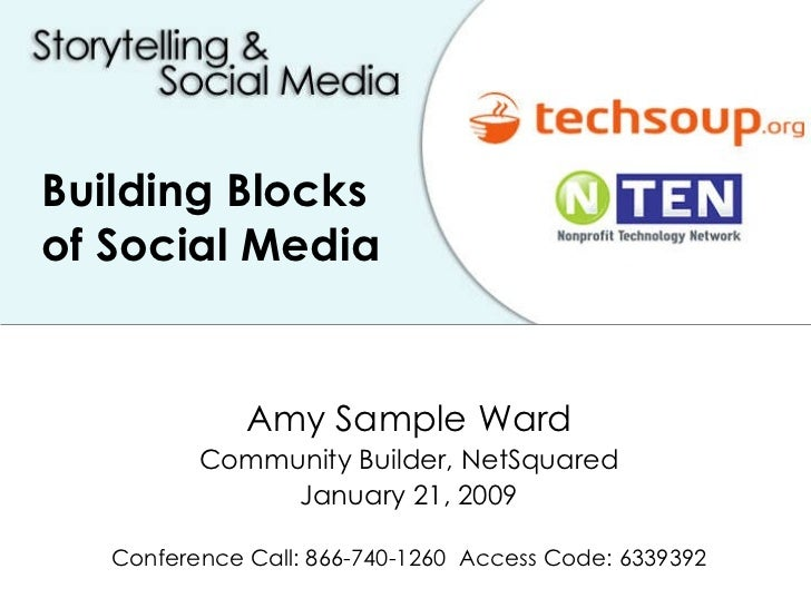 Building Blocks of Social Media Amy Sample Ward Community Builder, NetSquared January 21, 2009 Conference Call: 866-740-12...