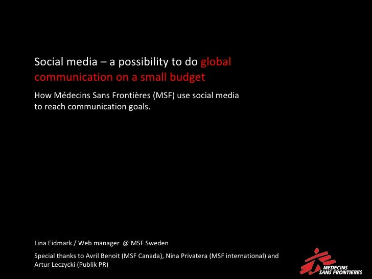 Social media – a possibility to do  global communication on a small budget How Médecins Sans Frontières (MSF) use social m...