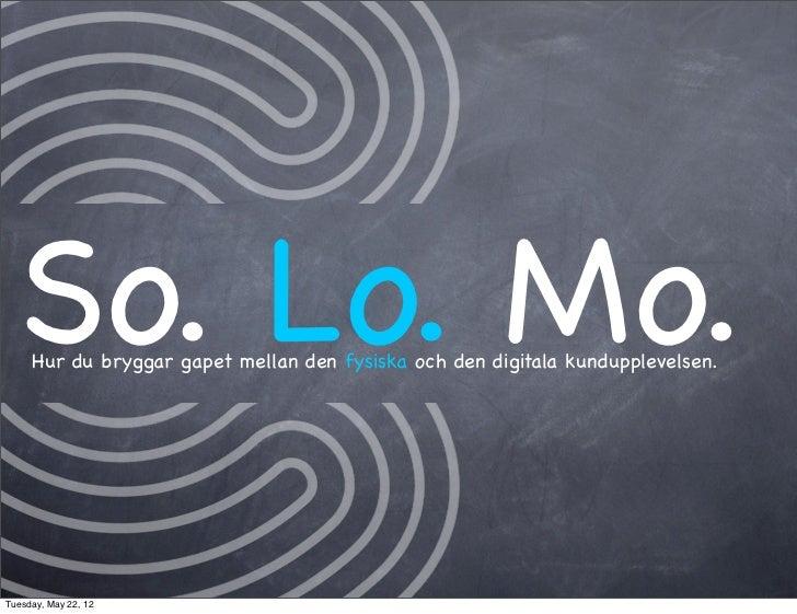 So. Lo. Mo.     Hur du bryggar gapet mellan den fysiska och den digitala kundupplevelsen.Tuesday, May 22, 12