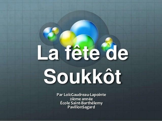 La fête de Soukkôt Par LoïcGaudreau-Lapointe 2ième année École Saint-Barthélemy PavillonSagard