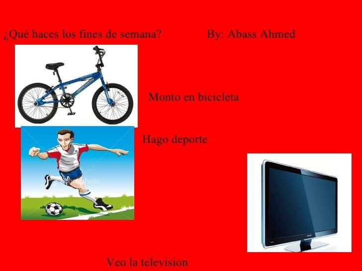 Monto en bicicleta   Hago deporte   Veo la television   ¿Qué haces los fines de semana?  By: Abass Ahmed