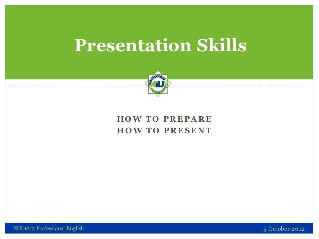 Presentation Skills                               HOW TO PREPARE                               HOW TO PRESENTSHL1013 Profe...