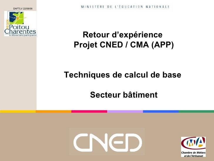 Retour d'expérience  Projet CNED / CMA (APP) Techniques de calcul de base  Secteur bâtiment DAFTLV 22/08/08