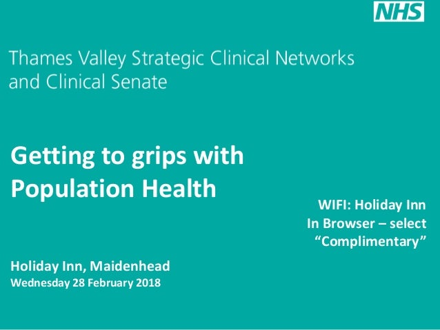 Getting to grips with Population Health Holiday Inn, Maidenhead Wednesday 28 February 2018 WIFI: Holiday Inn In Browser – ...