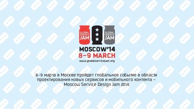 MOSCOW'14 8-9 MARCH www.globalservicejam.org  8-9 марта в Москве пройдет глобальное событие в области проектирования новых...