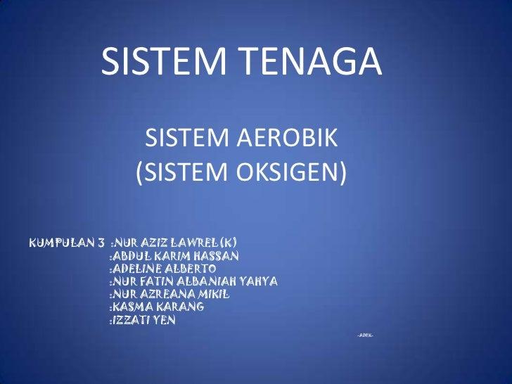 SISTEM TENAGA                SISTEM AEROBIK               (SISTEM OKSIGEN)KUMPULAN 3 :NUR AZIZ LAWREL(K)           :ABDUL ...