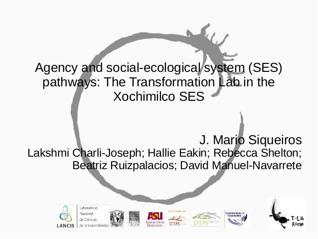 Agency and social-ecological system (SES) pathways: The Transformation Lab in the Xochimilco SES J. Mario Siqueiros Lakshm...