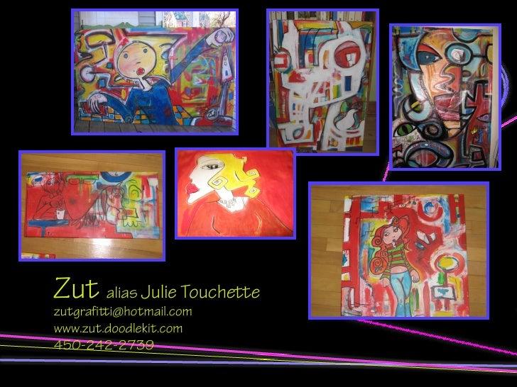 Zut alias Julie Touchette zutgrafitti@hotmail.com www.zut.doodlekit.com 450-242-2739