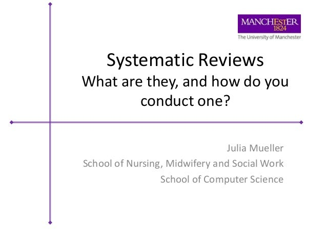 Systematic Reviews What are they, and how do you conduct one? Julia Mueller School of Nursing, Midwifery and Social Work S...