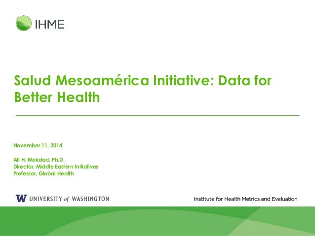 1 Salud Mesoamérica Initiative: Data for Better Health November 11, 2014 Ali H. Mokdad, Ph.D. Director, Middle Eastern Ini...