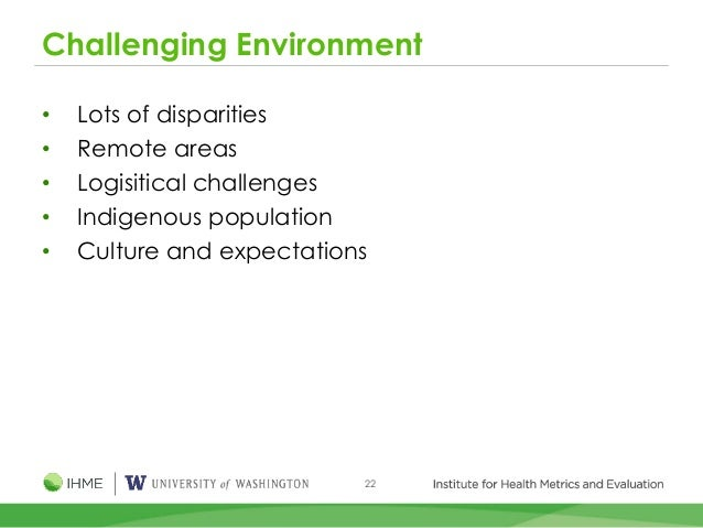 22 Challenging Environment • Lots of disparities • Remote areas • Logisitical challenges • Indigenous population • Culture...