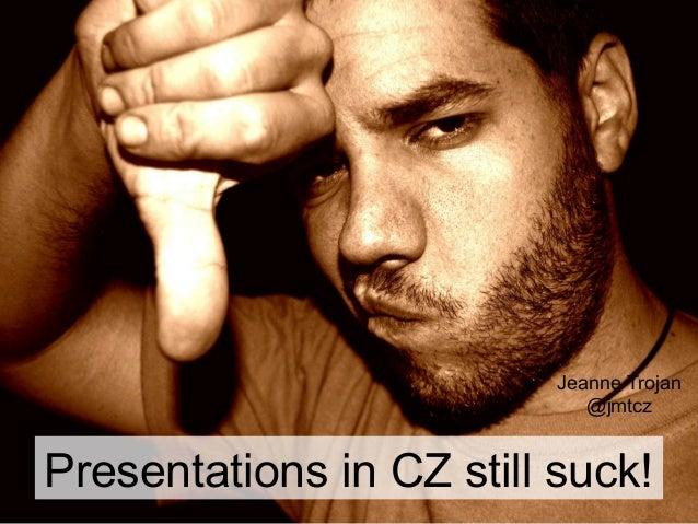 Jeanne Trojan                             @jmtczPresentations in CZ still suck!