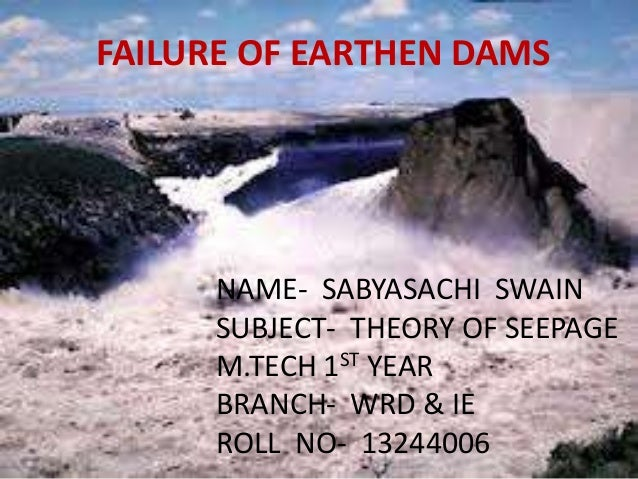 FAILURE OF EARTHEN DAMS  NAME- SABYASACHI SWAIN SUBJECT- THEORY OF SEEPAGE M.TECH 1ST YEAR BRANCH- WRD & IE ROLL NO- 13244...